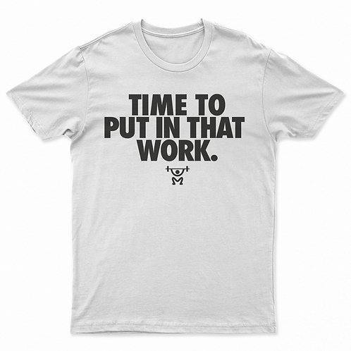 TIME TO PUT IN THAT WORK Tee