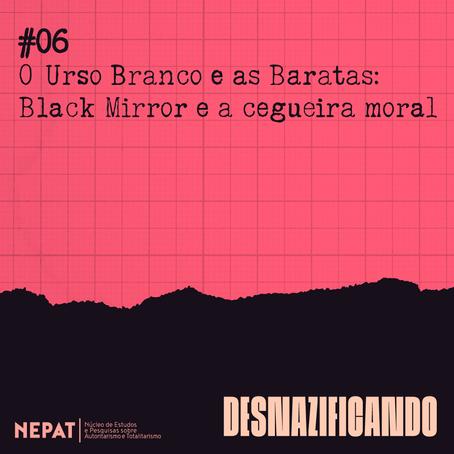 #06: O Urso Branco e as Baratas: Black Mirror e a cegueira moral