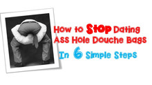 How to STOP Dating Ass Hole Douche Bags in 6 Simple Steps