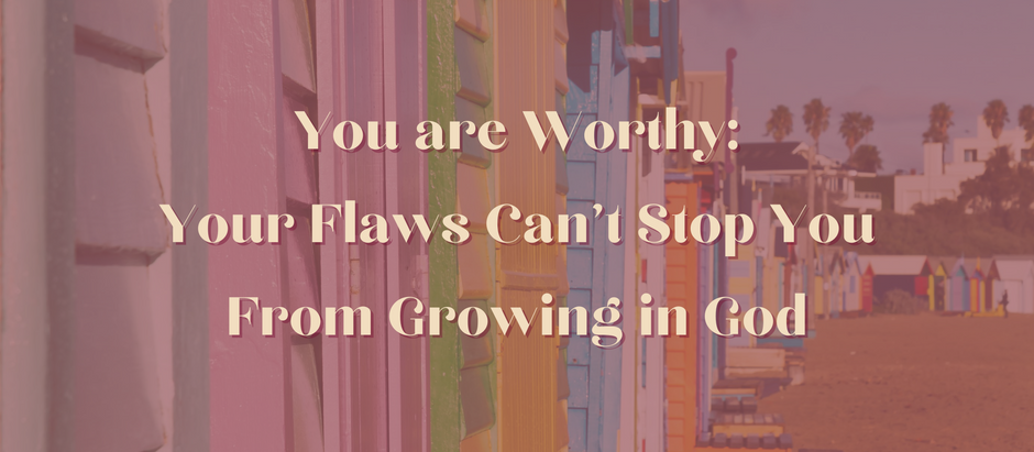 You are Worthy: Your Flaws Can't Stop You From Growing in God