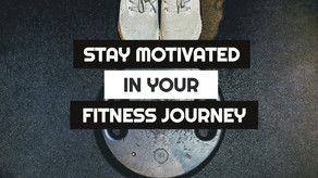 How to Stay Motivated during your Fitness Journey