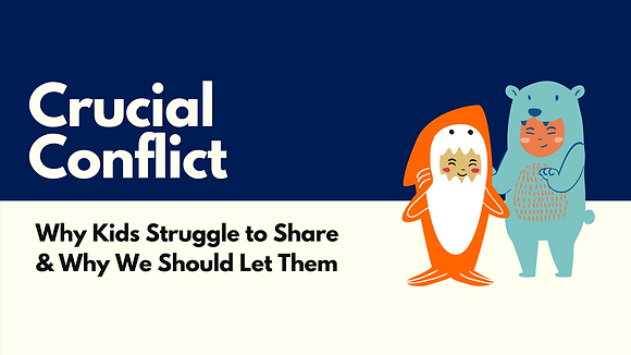 Crucial Conflict: Why Kids Struggle To Share & Why We Should Let Them (24 pages)
