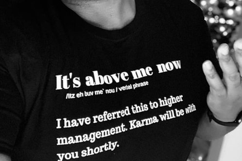 It's above me Now Tshirt