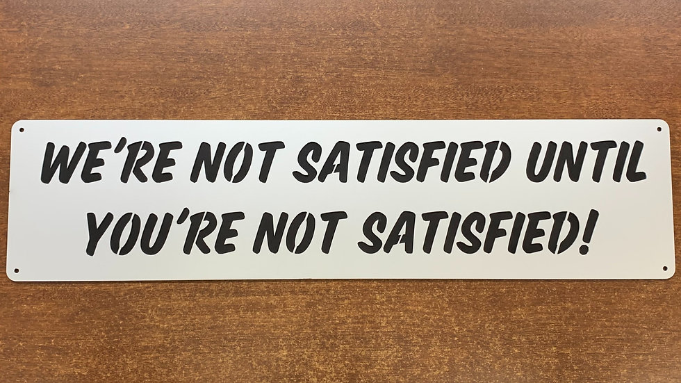 """Funny Sign """"We're not satisfied, until you're not satisfied"""""""