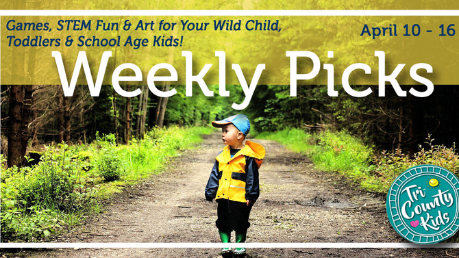This Week: Games, STEM & Art for the Wild Child, Toddlers, & School-Age Kids! April 10- 16,