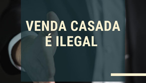 VENDA CASADA É PRÁTICA ILEGAL.