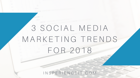 3 social media marketing trends for 2018 insperience it
