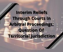 Interim Reliefs Through Courts In Arbitral Proceedings: Question Of Territorial Jurisdiction
