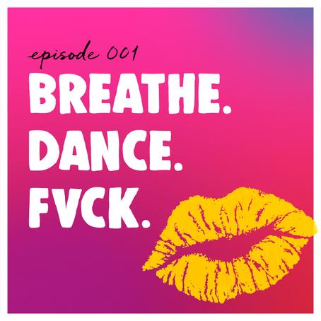 Episode 001 - Breathe. Dance. Fvck.