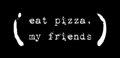 eat pizza my friends
