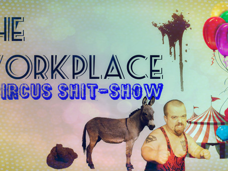 The Workplace: A Circus Shit-Show