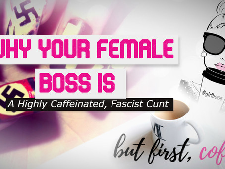Why Your Female Boss Is A Highly Caffeinated, Fascist Cunt