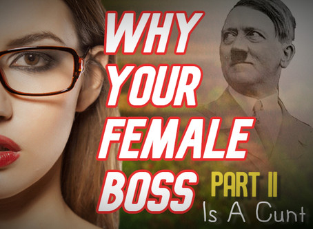 Why Your Female Boss Is A Cunt (Part II)