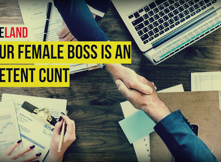 Why Your Female Boss Is An Incompetent Cunt