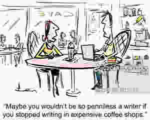 'Maybe you wouldn't be so penniless a writer if you stopped writing in expensive coffee shops.'