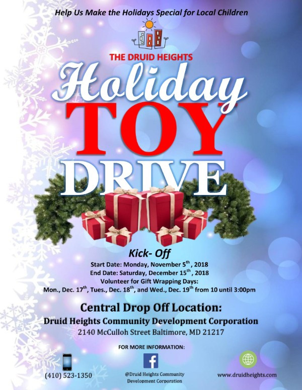 Help make the Holidays Special for our Children  Druid Heights Community Development Corporation is seeking your help with our Community Holiday Toy Drive. We are asking for your support with collecting toys for the youth of our community from Monday, November 5, 2018 thru Saturday, December 15, 2018.  Toy donations can be dropped off at the Maggie Quille Community Center, 2140 McCulloh Street Baltimore, Maryland 21217. For your convenience,  monetary donations for the toy drive can be made by clicking on the following link: DONATE In addition, we are also seeking volunteers to assist with gift wrapping collected toys from Monday, December 17, thru Wednesday, December 19, 2018.  For more details regarding the Holiday Toy Drive and to register as a volunteer, please contact Tavon Benson at tbenson@druidheights.com Together we can make a difference. Please take a moment to learn about our work and consider donating today.  Druid Heights Community Development Corporation is an IRS-registered 501(c)(3) non-profit corporation (Federal Tax ID: 52-1021726) whose mission is to cause, encourage and promote community self-empowerment through the development of economic, educational, employment and affordable housing opportunities.   Copyright © 2018  Druid Heights Community Development Corporation, All rights reserved.  Our mailing address is: The Maggie Quille Community Center 2140 McCulloh Street    Baltimore, Maryland 21217