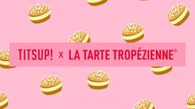 La Tarte Tropézienne X Titsup !