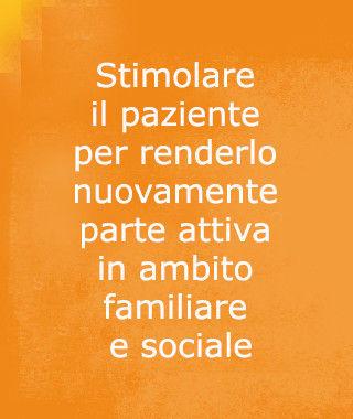 stimolare il paziente per renderlo nuovamente parte attiva in ambito familiare e sociale