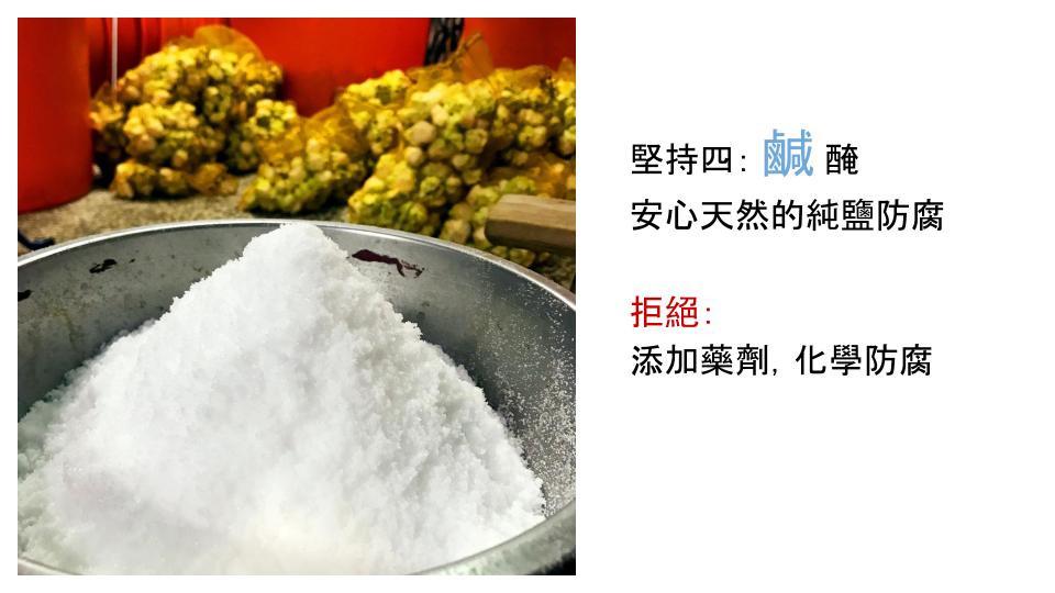 堅持四:鹹醃,安心天然的純鹽防腐。拒絕:添加藥劑,化學防腐