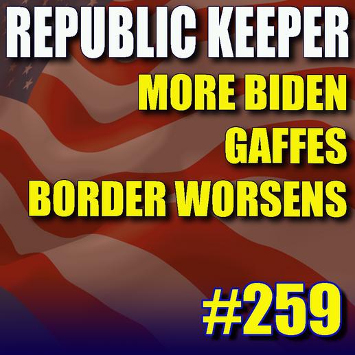259 - More Biden Gaffes - More Border Issues