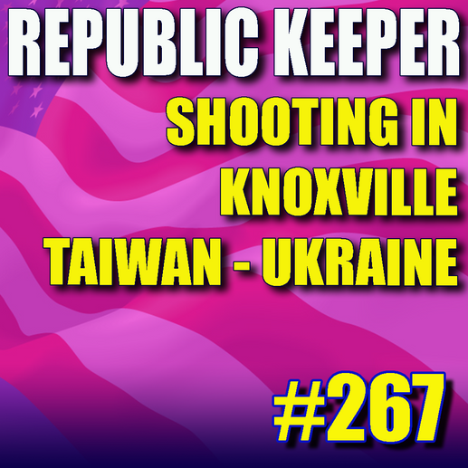 267 - Knoxville Shooting - More on Taiwan and Ukraine