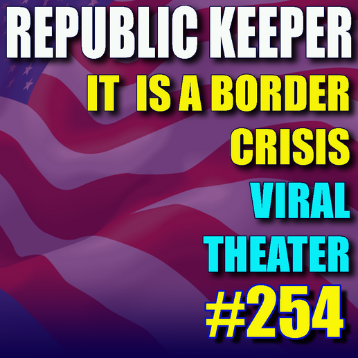 254 - It is a border crisis – Viral Theater