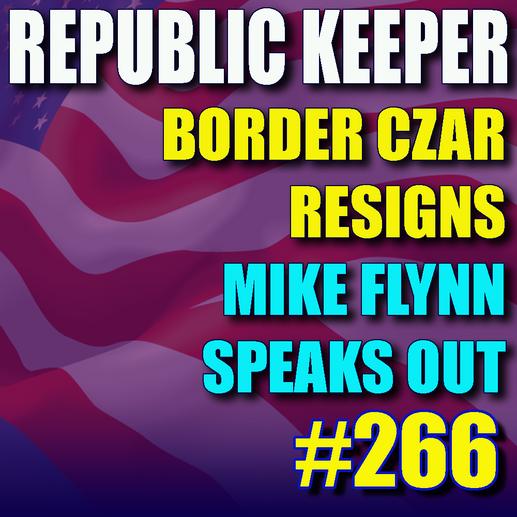 266 - Border Czar Resigns - Mike Flynn Speaks out
