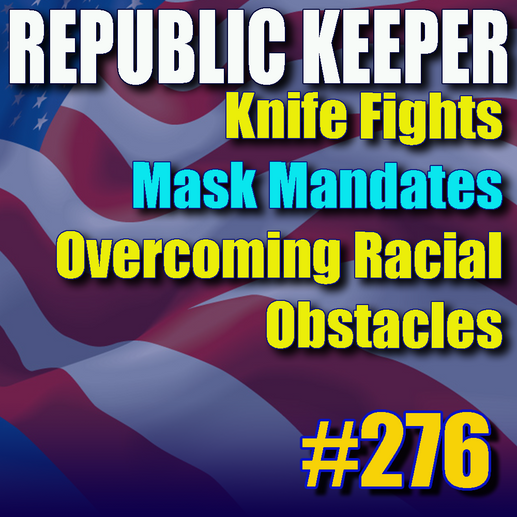 276 - Knife Fights - Mask Mandates - Overcoming Racial Obstacles