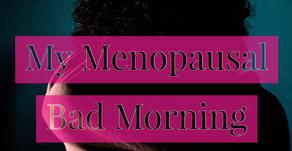 My Menopausal Bad Morning