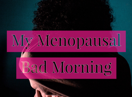 My Menopausal Bad Morning