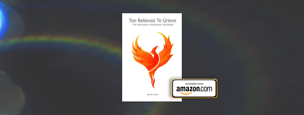 Too Relieved To Grieve | The Alternative Heartbreak Handbook by Karan Scott