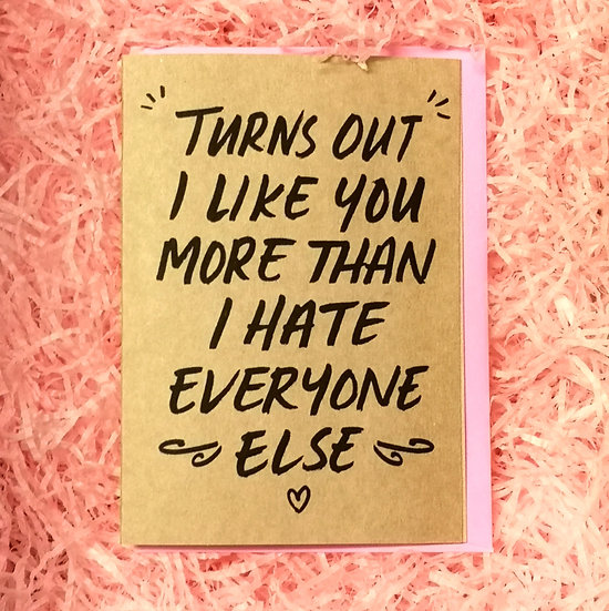 'Turns Out I Like You More Than I Hate Everyone Else' Valentine's Card A6