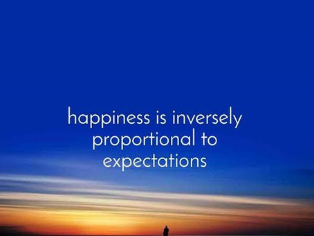 HAPPINESS IS INVERSELY PROPORTIONAL TO EXPECTATIONS