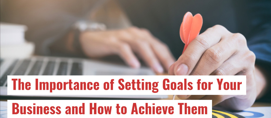 The Importance of Setting Goals for Your Business and How to Achieve Them