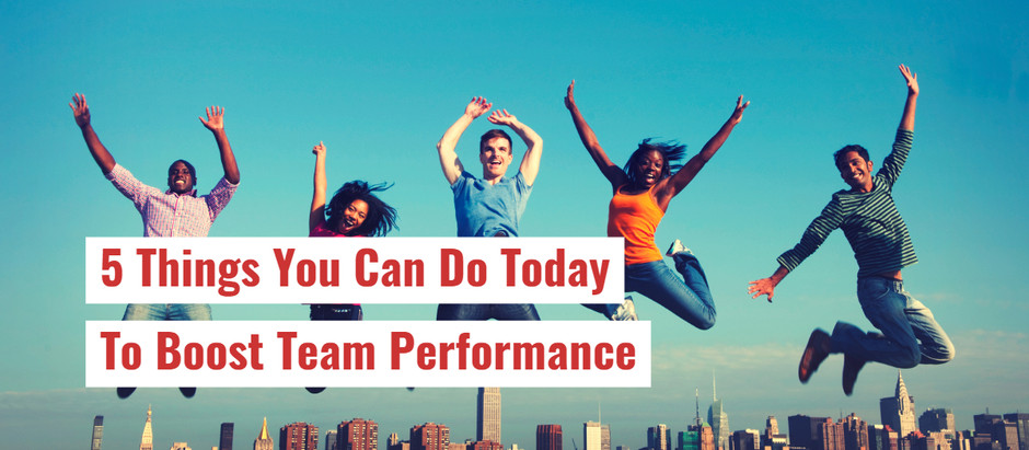 5 Things You Can Do Today To Boost Team Performance