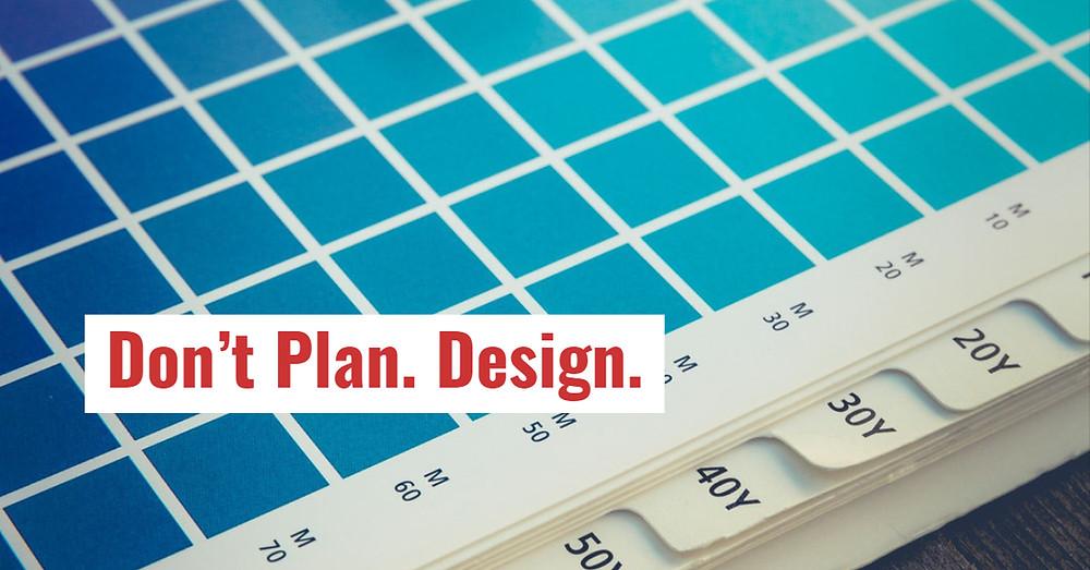 Don't Plan... DESIGN