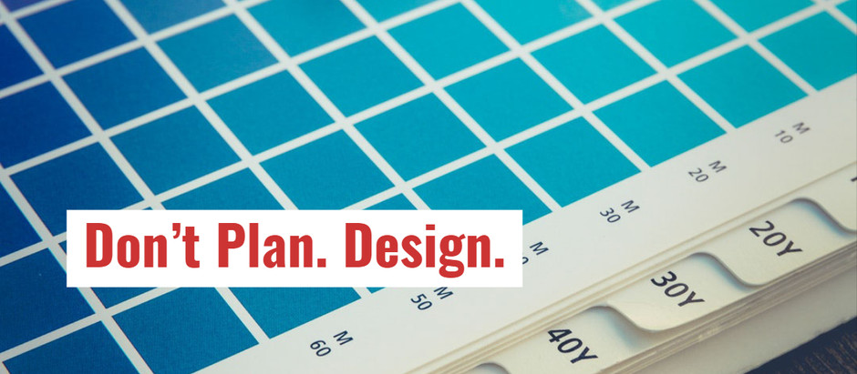 Don't Plan. Design.