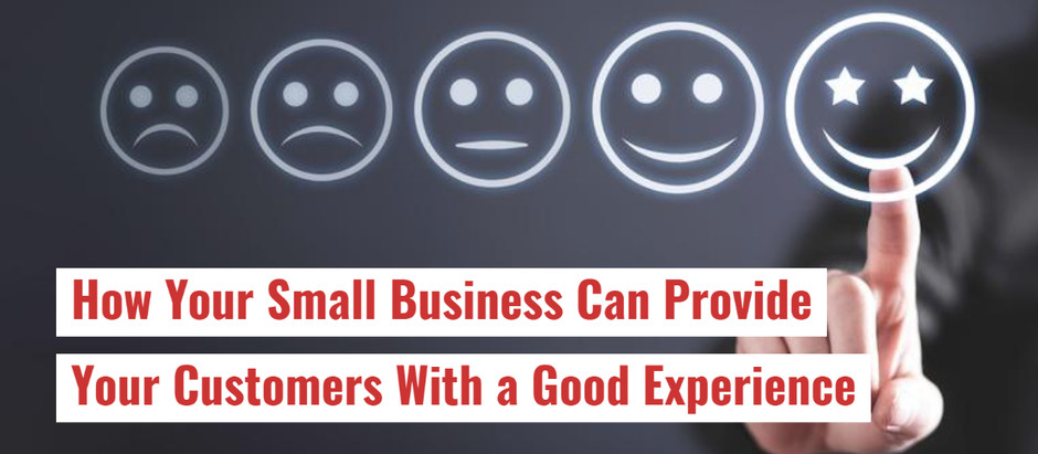 How Your Small Business Can Provide Your Customers With a Good Experience