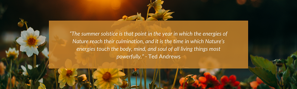"""Background image of white, yellow and red flowers growing outside at sunset. Foreground has a quote agains an orange backdrop that reads: """"The summer solstice is that point in the year in which the energies of nature reach their culmination, and it is the time in which Nature's energies touch the body, mind, and soul of all living things most powerfully."""" By  Ted Andrews"""