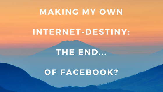 Making My Own Internet-destiny: The End... of Facebook?