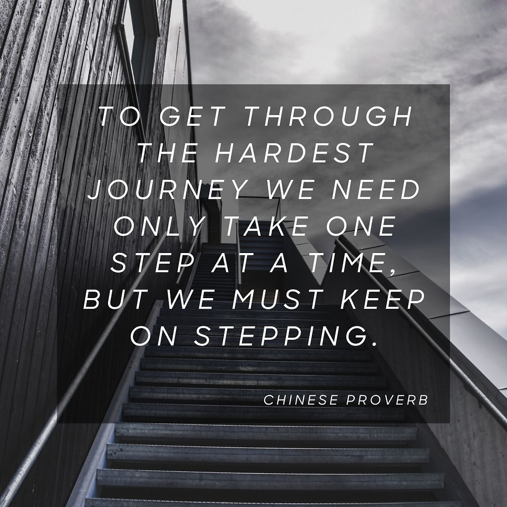 """Chinese proverb, """"To get through the hardest journey we need only take one step at a time, but we must keep on stepping."""""""