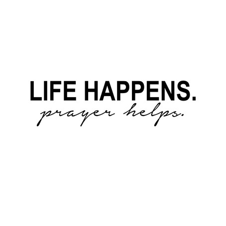 life happens. prayer helps.