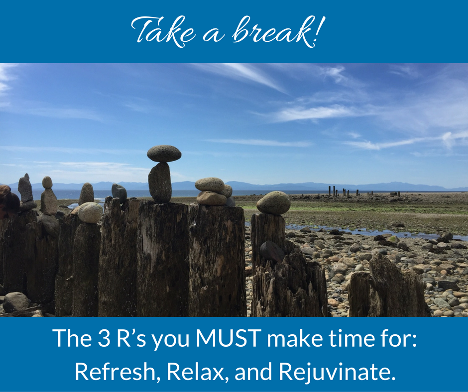 Take a Break!  The 3R's you MUST make time for: refresh, relax, rejuvenate.