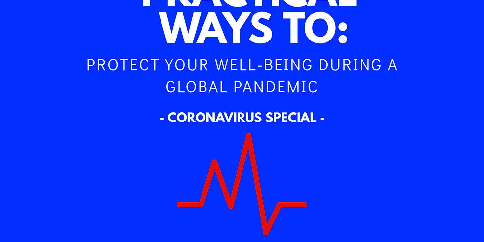 PRACTICAL WAYS TO: Protect Your Well-being During A Global Pandemic