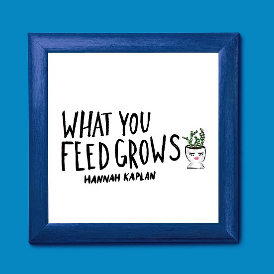 What You Feed Grows Print