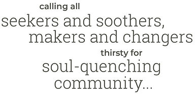 Calling all seekers and soothers makers and changers thirsty for soul-quenching community
