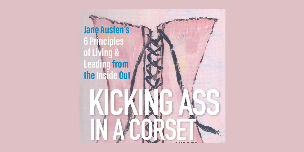 Kicking Ass in a Corset: Jane Austen's Six Principles for Living and Leading from the Inside Out™