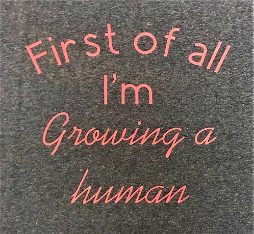 First of all I'm Growing a Human T-shirt