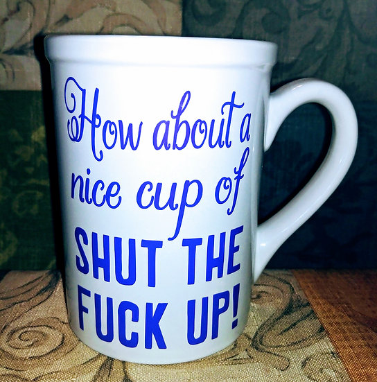 How About A Nice Cup Of Shut The Fuck Up Coffee/Tea Mug