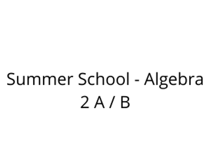 Summer School - Algebra 2 A / B